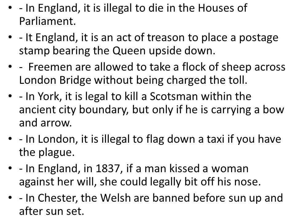 - In England, it is illegal to die in the Houses of Parliament.