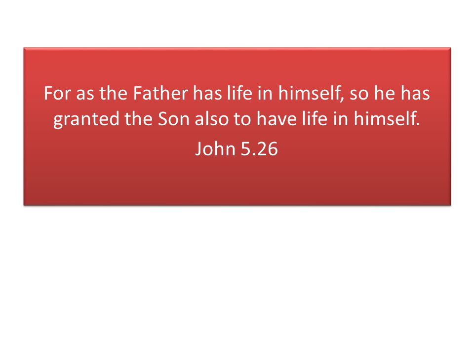 For as the Father has life in himself, so he has granted the Son also to have life in himself.