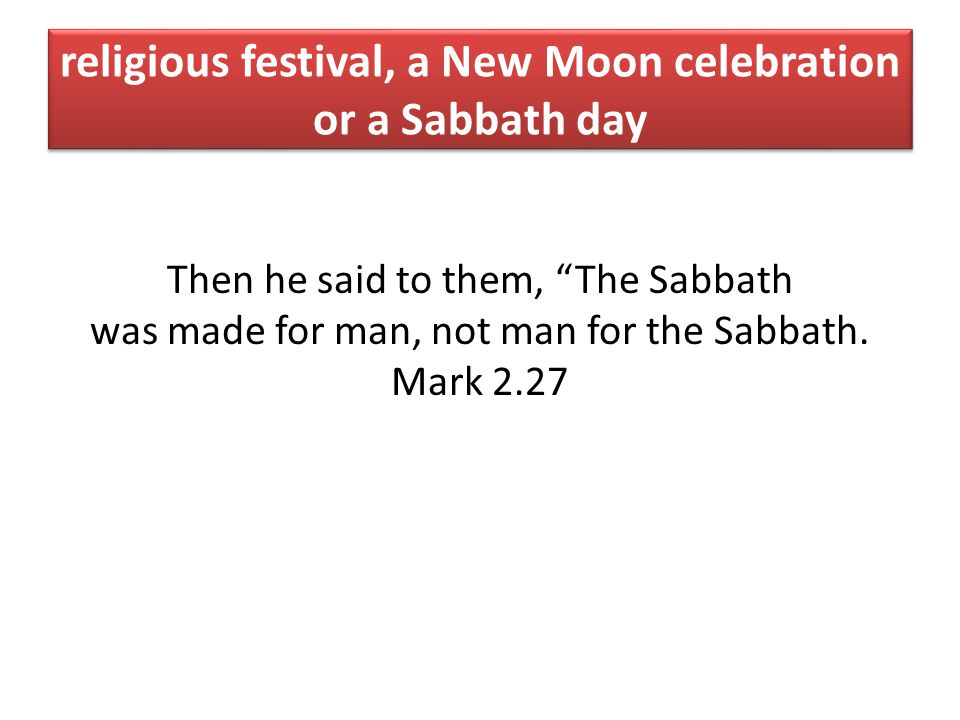 religious festival, a New Moon celebration or a Sabbath day Then he said to them, The Sabbath was made for man, not man for the Sabbath.