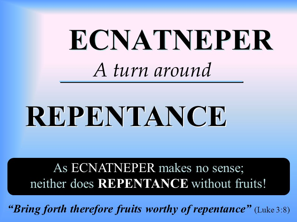 ECNATNEPER ECNATNEPER REPENTANCE REPENTANCE A turn around As ECNATNEPER makes no sense; neither does REPENTANCE without fruits.
