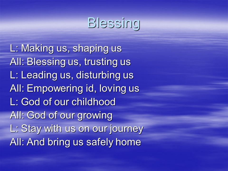 Blessing L: Making us, shaping us All: Blessing us, trusting us L: Leading us, disturbing us All: Empowering id, loving us L: God of our childhood All: God of our growing L: Stay with us on our journey All: And bring us safely home