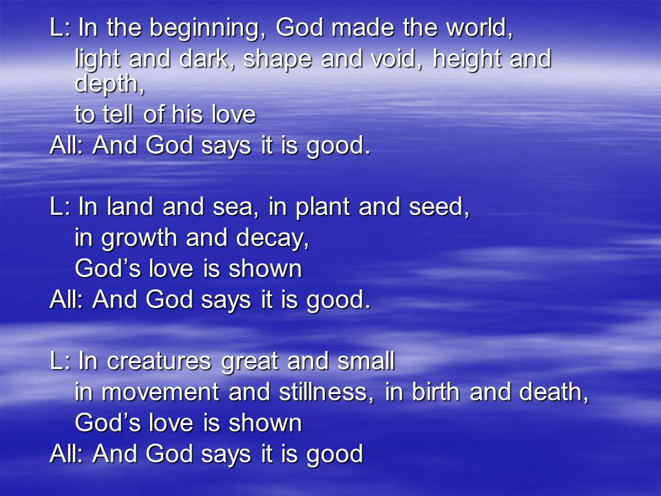 L: In the beginning, God made the world, light and dark, shape and void, height and depth, to tell of his love All: And God says it is good.
