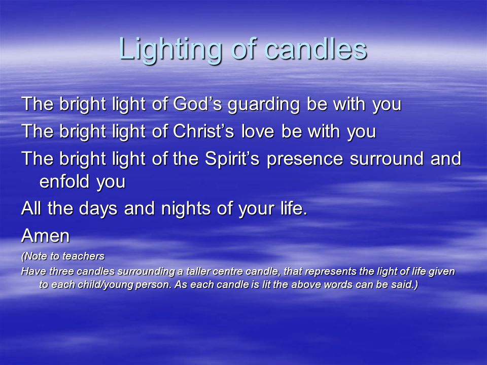 Lighting of candles The bright light of God's guarding be with you The bright light of Christ's love be with you The bright light of the Spirit's presence surround and enfold you All the days and nights of your life.