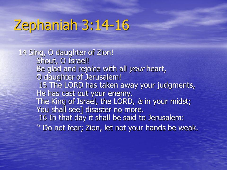 Zephaniah 3:14-16 14 Sing, O daughter of Zion. Shout, O Israel.