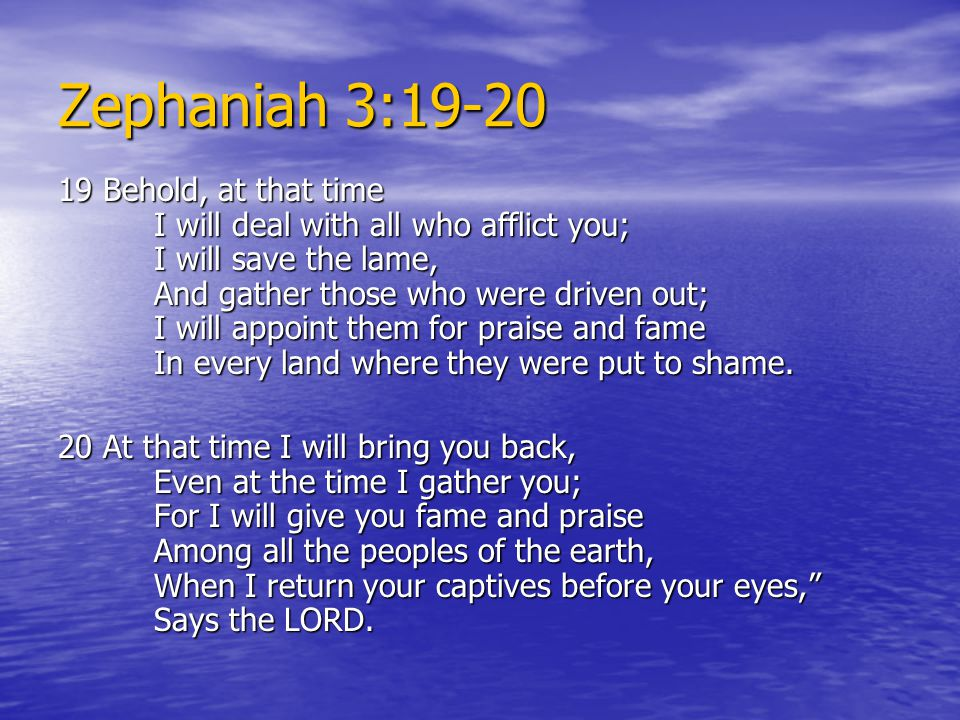 Zephaniah 3:19-20 19 Behold, at that time I will deal with all who afflict you; I will save the lame, And gather those who were driven out; I will appoint them for praise and fame In every land where they were put to shame.