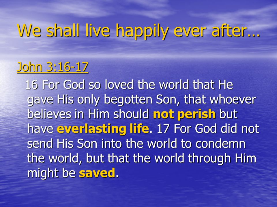 We shall live happily ever after… John 3:16-17 16 For God so loved the world that He gave His only begotten Son, that whoever believes in Him should not perish but have everlasting life.