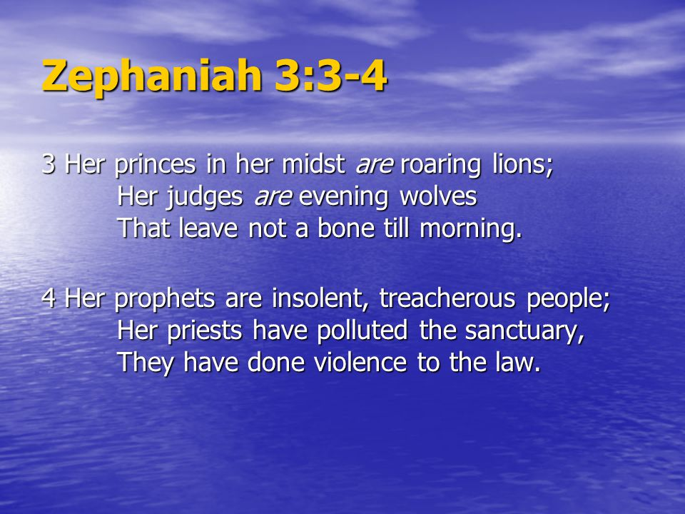 Zephaniah 3:3-4 3 Her princes in her midst are roaring lions; Her judges are evening wolves That leave not a bone till morning.