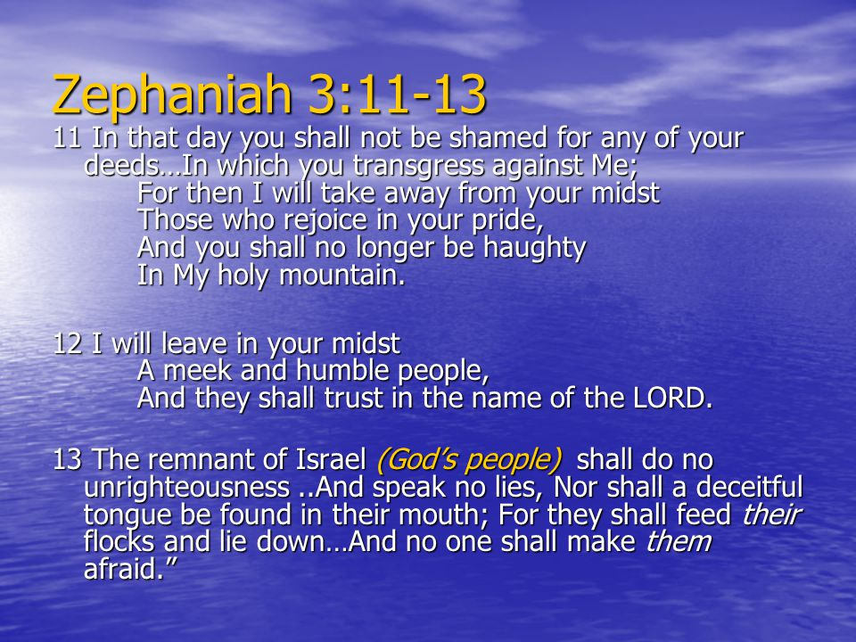 Zephaniah 3:11-13 11 In that day you shall not be shamed for any of your deeds…In which you transgress against Me; For then I will take away from your midst Those who rejoice in your pride, And you shall no longer be haughty In My holy mountain.