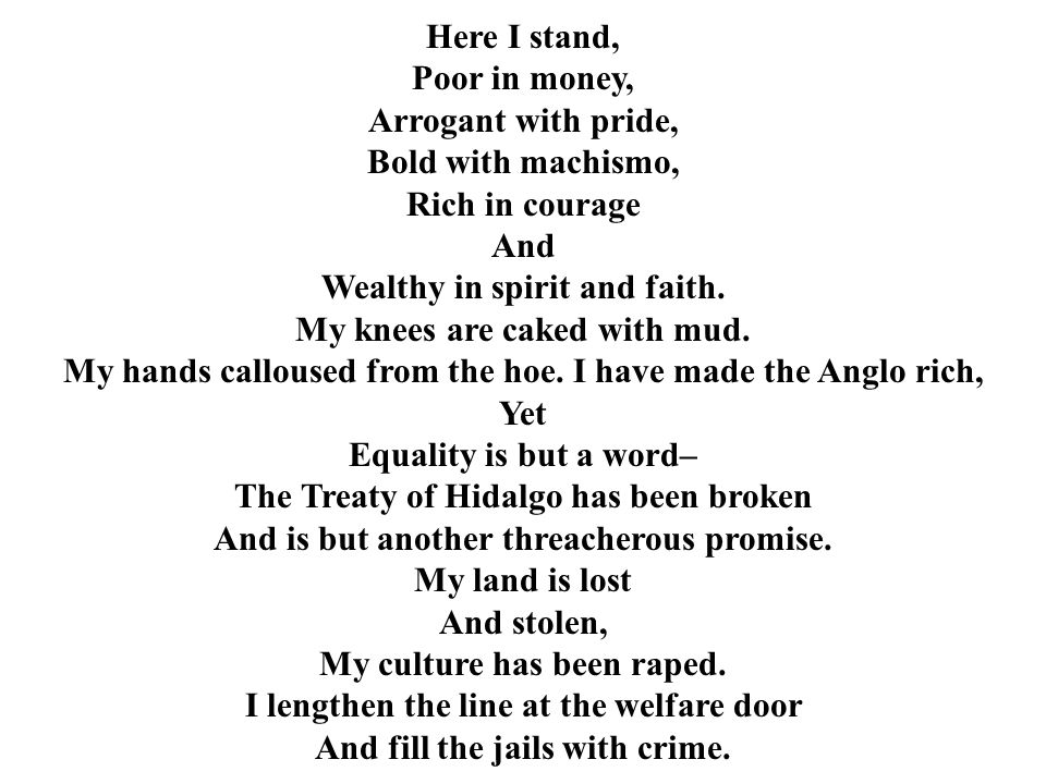 Here I stand, Poor in money, Arrogant with pride, Bold with machismo, Rich in courage And Wealthy in spirit and faith. My knees are caked with mud. My