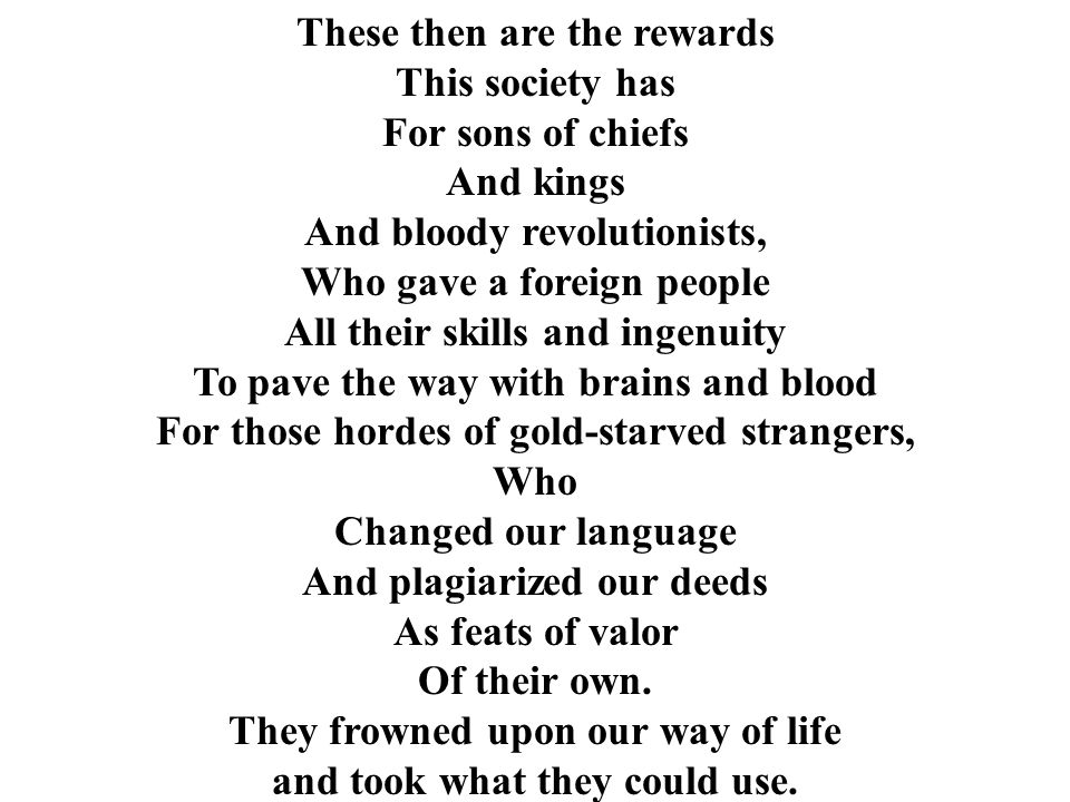 These then are the rewards This society has For sons of chiefs And kings And bloody revolutionists, Who gave a foreign people All their skills and ingenuity To pave the way with brains and blood For those hordes of gold-starved strangers, Who Changed our language And plagiarized our deeds As feats of valor Of their own.