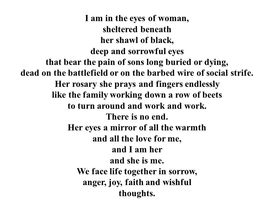 I am in the eyes of woman, sheltered beneath her shawl of black, deep and sorrowful eyes that bear the pain of sons long buried or dying, dead on the battlefield or on the barbed wire of social strife.