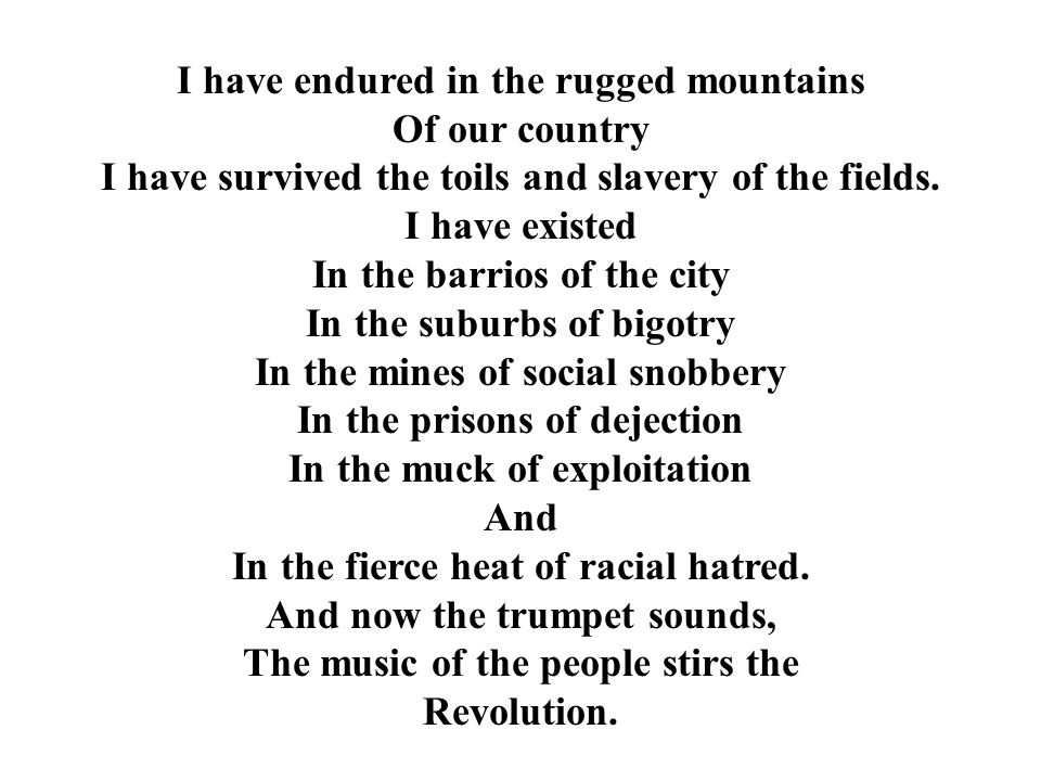 I have endured in the rugged mountains Of our country I have survived the toils and slavery of the fields. I have existed In the barrios of the city I