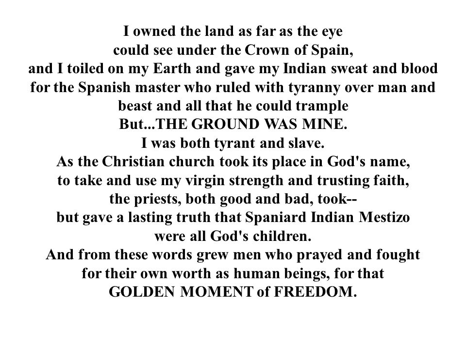I owned the land as far as the eye could see under the Crown of Spain, and I toiled on my Earth and gave my Indian sweat and blood for the Spanish mas