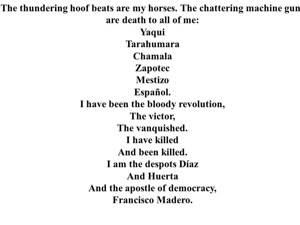The thundering hoof beats are my horses. The chattering machine guns are death to all of me: Yaqui Tarahumara Chamala Zapotec Mestizo Español. I have