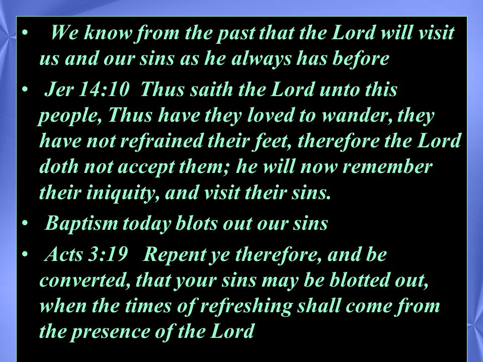 We know from the past that the Lord will visit us and our sins as he always has before Jer 14:10 Thus saith the Lord unto this people, Thus have they loved to wander, they have not refrained their feet, therefore the Lord doth not accept them; he will now remember their iniquity, and visit their sins.