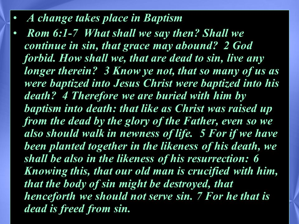 A change takes place in Baptism Rom 6:1-7 What shall we say then.