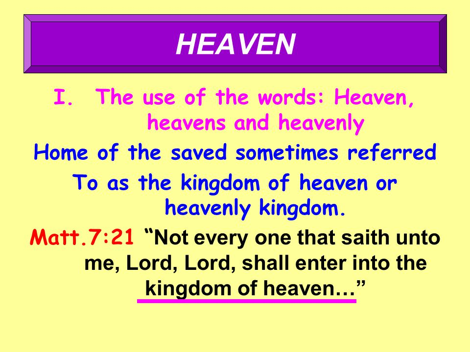 I.The use of the words: Heaven, heavens and heavenly Home of the saved sometimes referred To as the kingdom of heaven or heavenly kingdom.