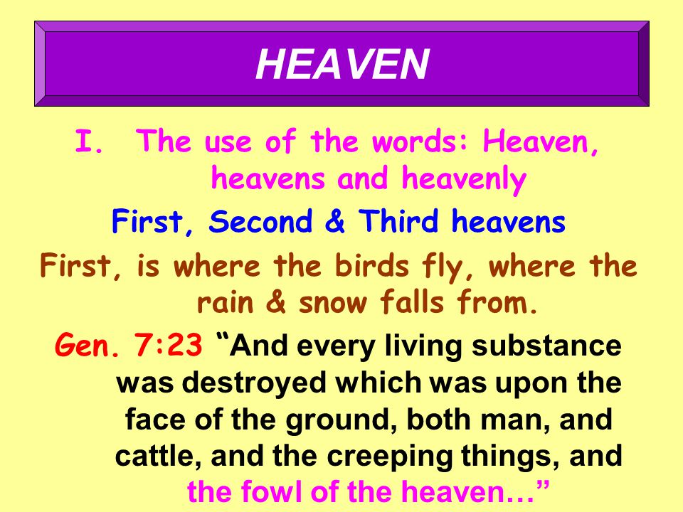 I.The use of the words: Heaven, heavens and heavenly First, Second & Third heavens First, is where the birds fly, where the rain & snow falls from.