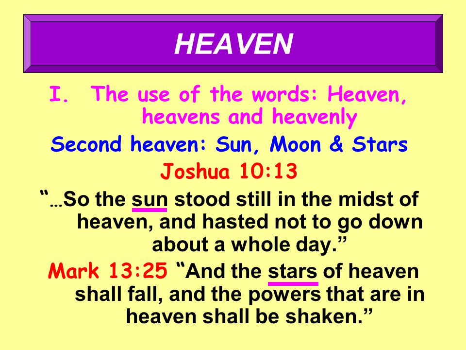 I.The use of the words: Heaven, heavens and heavenly Second heaven: Sun, Moon & Stars Joshua 10:13 … So the sun stood still in the midst of heaven, and hasted not to go down about a whole day. Mark 13:25 And the stars of heaven shall fall, and the powers that are in heaven shall be shaken. HEAVEN