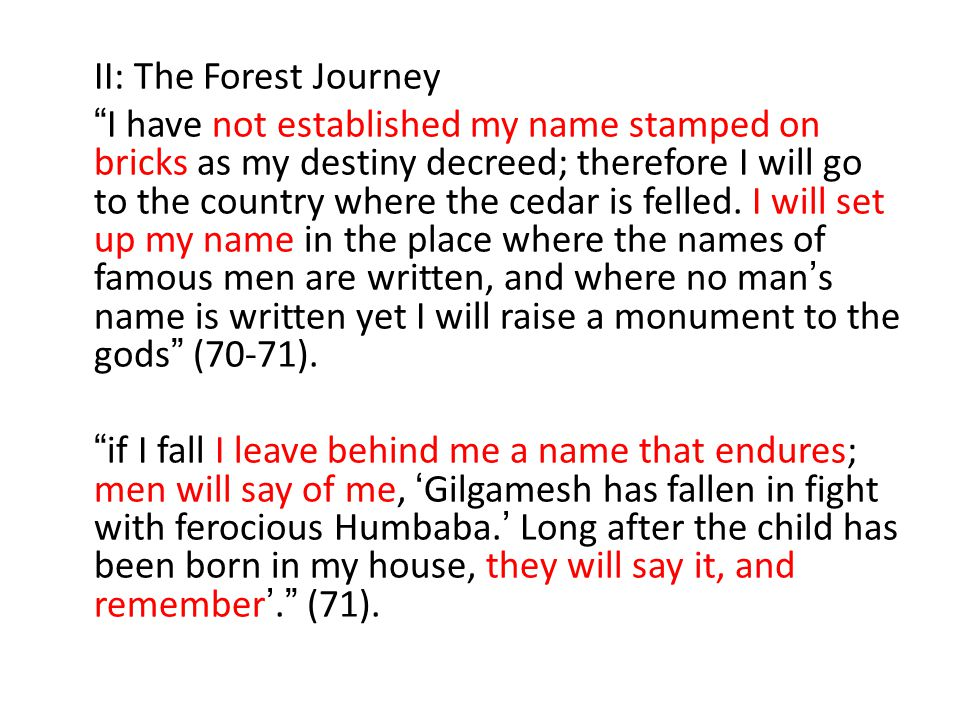 II: The Forest Journey I have not established my name stamped on bricks as my destiny decreed; therefore I will go to the country where the cedar is felled.