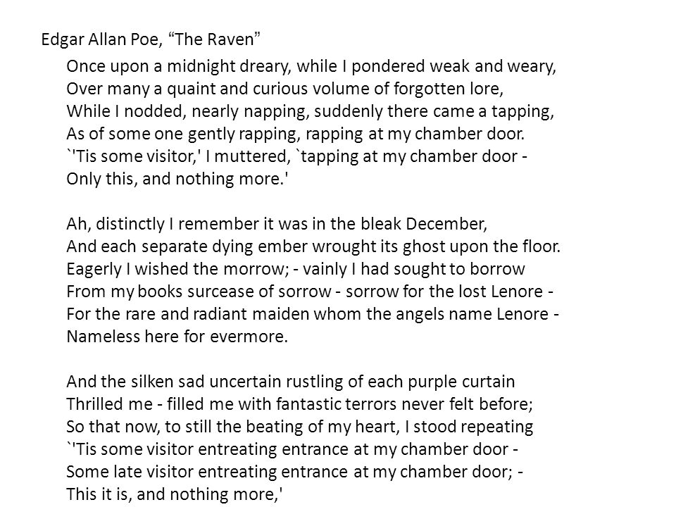 Edgar Allan Poe, The Raven Once upon a midnight dreary, while I pondered weak and weary, Over many a quaint and curious volume of forgotten lore, While I nodded, nearly napping, suddenly there came a tapping, As of some one gently rapping, rapping at my chamber door.