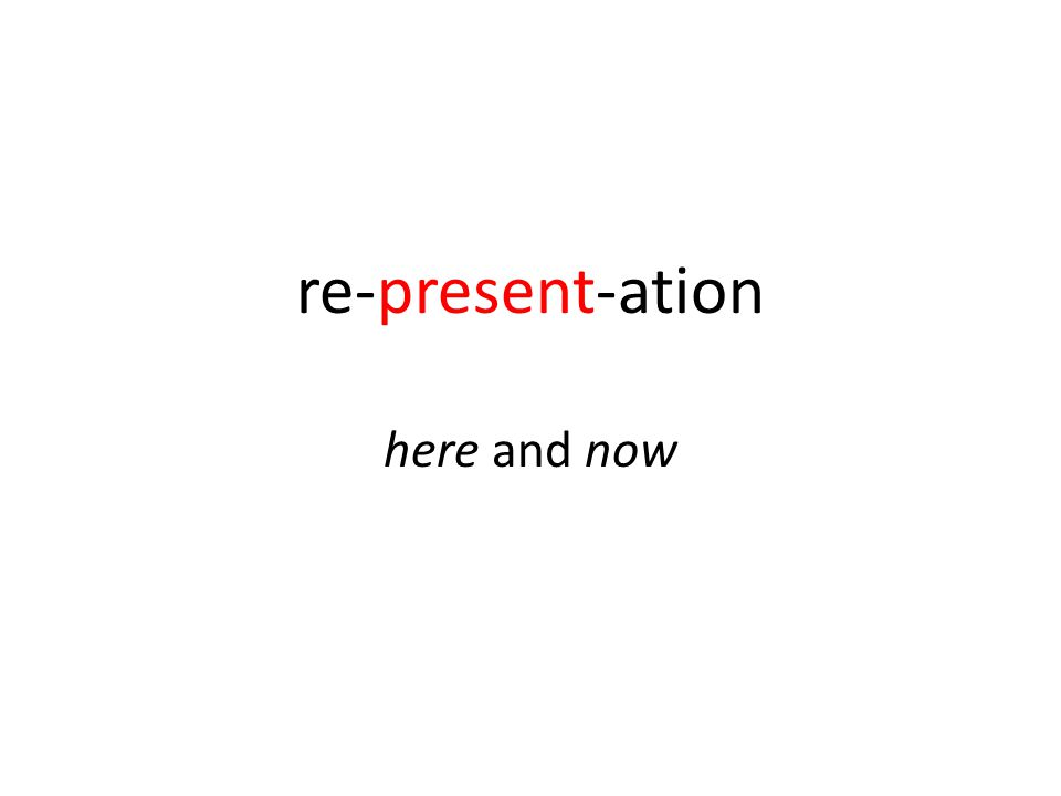 re-present-ation here and now