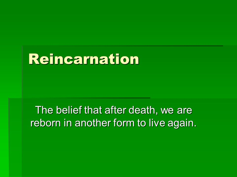 Reincarnation The belief that after death, we are reborn in another form to live again.