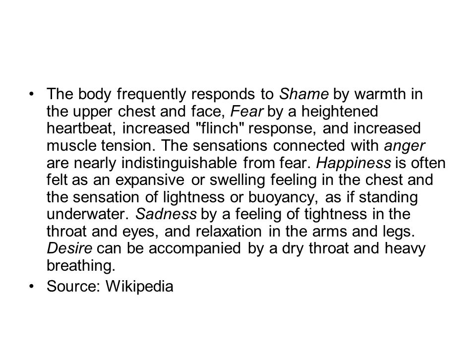 The body frequently responds to Shame by warmth in the upper chest and face, Fear by a heightened heartbeat, increased