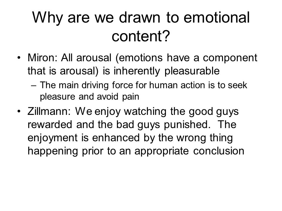 Why are we drawn to emotional content? Miron: All arousal (emotions have a component that is arousal) is inherently pleasurable –The main driving forc