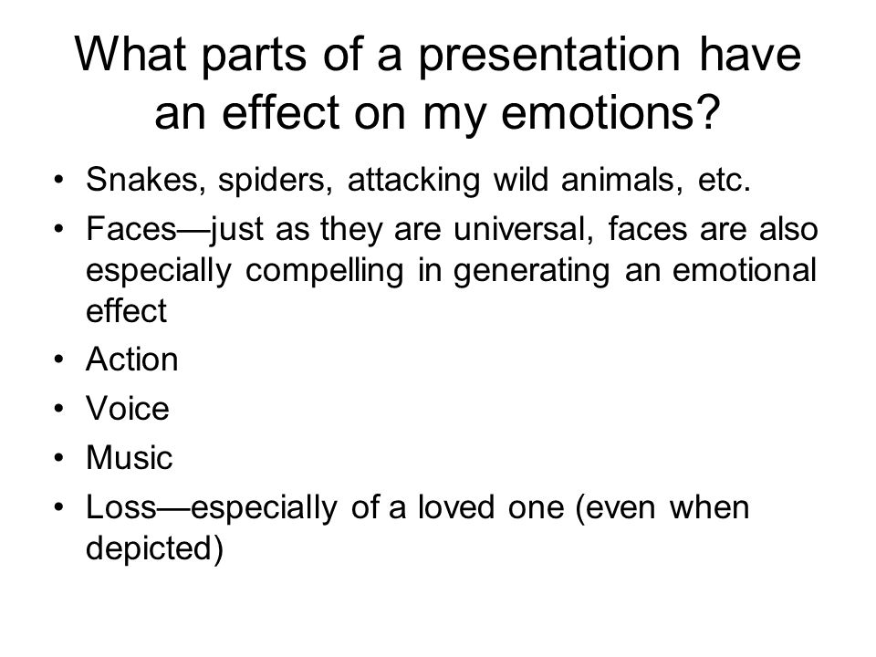 What parts of a presentation have an effect on my emotions? Snakes, spiders, attacking wild animals, etc. Faces—just as they are universal, faces are