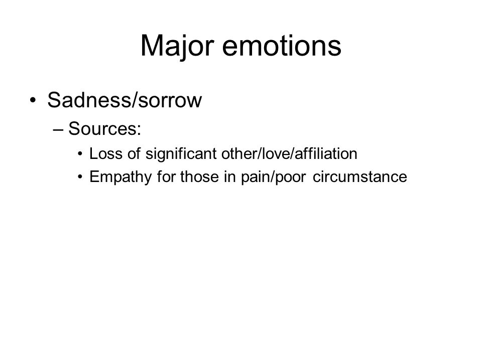 Major emotions Sadness/sorrow –Sources: Loss of significant other/love/affiliation Empathy for those in pain/poor circumstance