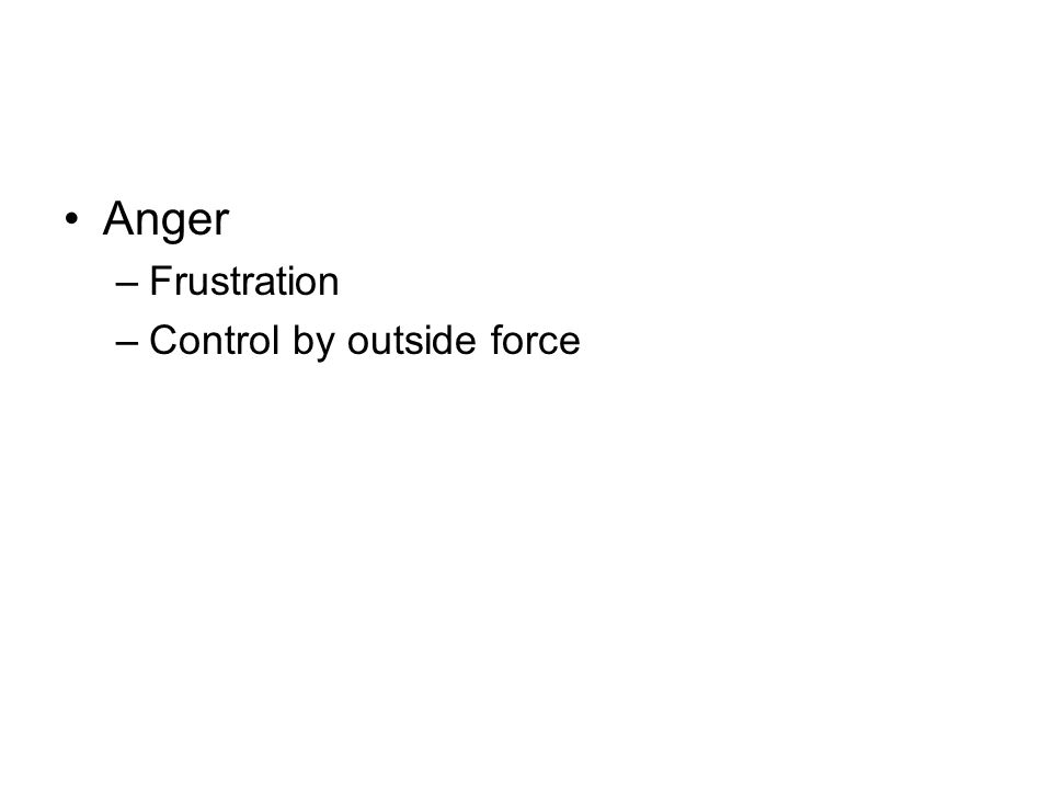 Anger –Frustration –Control by outside force