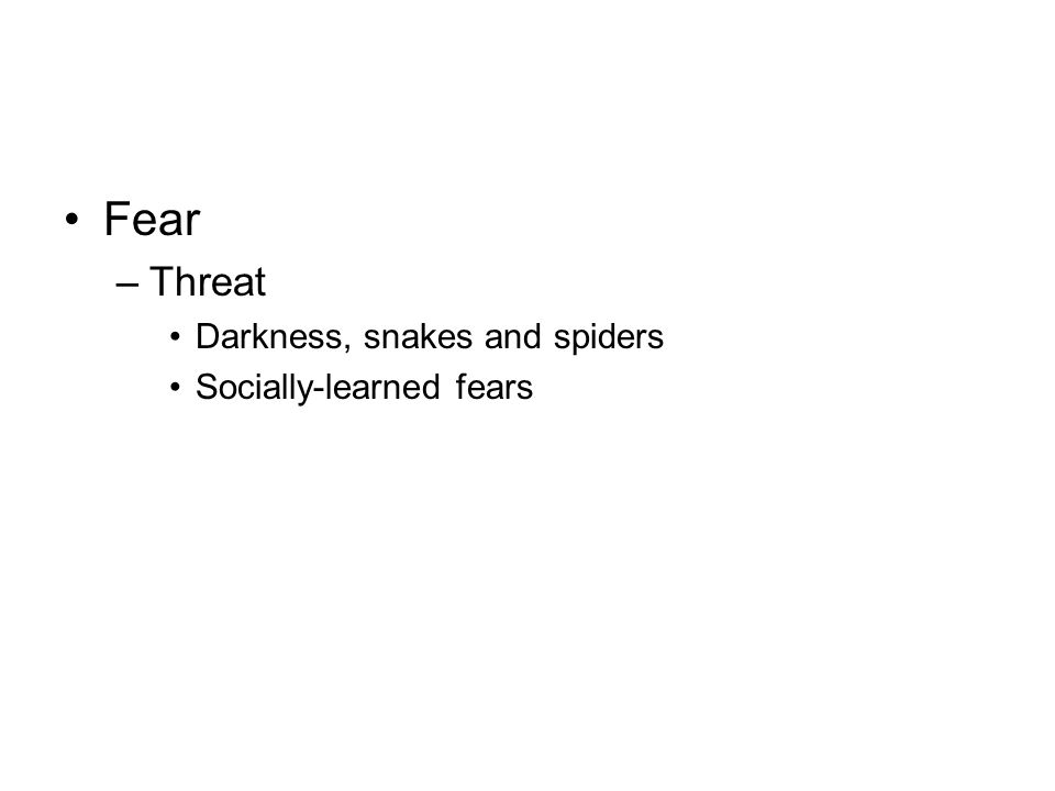 Fear –Threat Darkness, snakes and spiders Socially-learned fears
