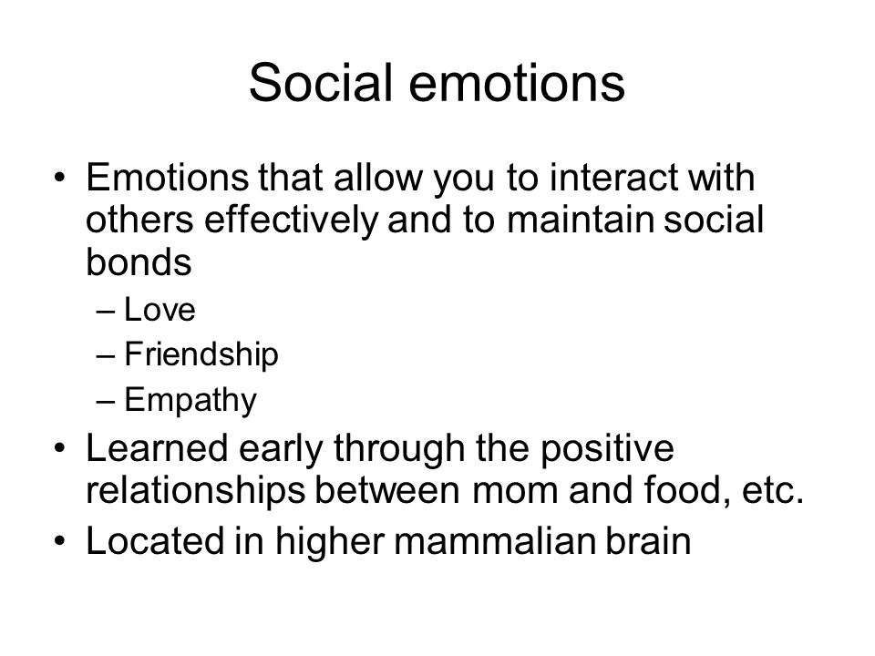 Social emotions Emotions that allow you to interact with others effectively and to maintain social bonds –Love –Friendship –Empathy Learned early thro