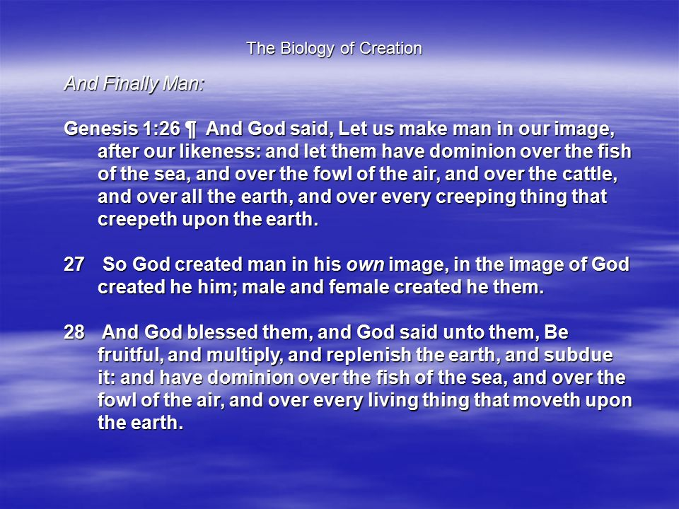 The Biology of Creation And Finally Man: Genesis 1:26 ¶ And God said, Let us make man in our image, after our likeness: and let them have dominion over the fish of the sea, and over the fowl of the air, and over the cattle, and over all the earth, and over every creeping thing that creepeth upon the earth.