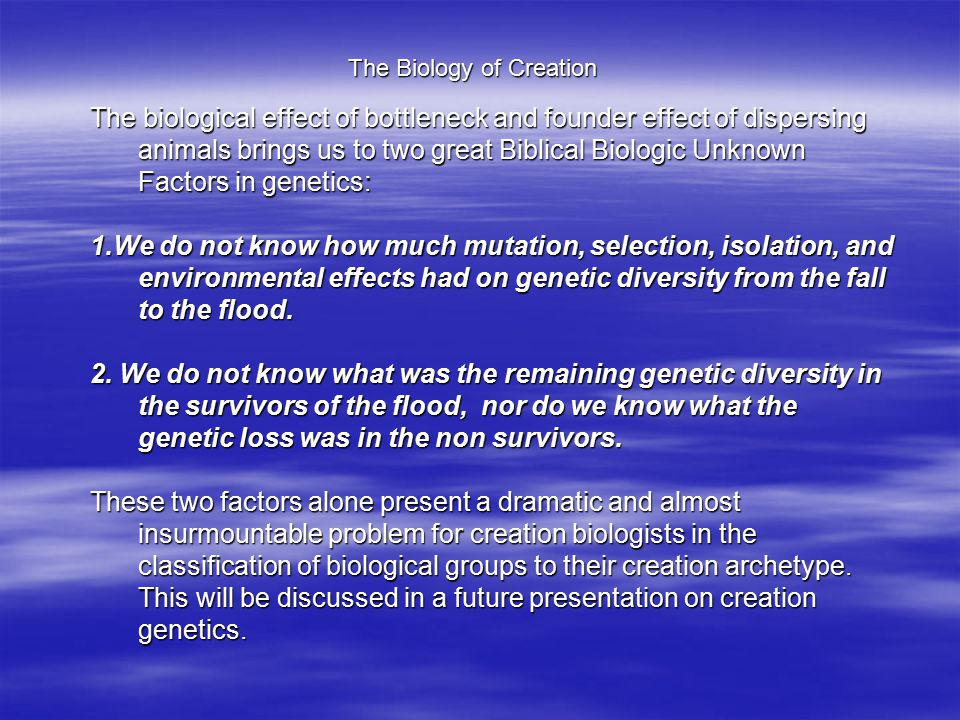 The Biology of Creation The biological effect of bottleneck and founder effect of dispersing animals brings us to two great Biblical Biologic Unknown Factors in genetics: 1.We do not know how much mutation, selection, isolation, and environmental effects had on genetic diversity from the fall to the flood.