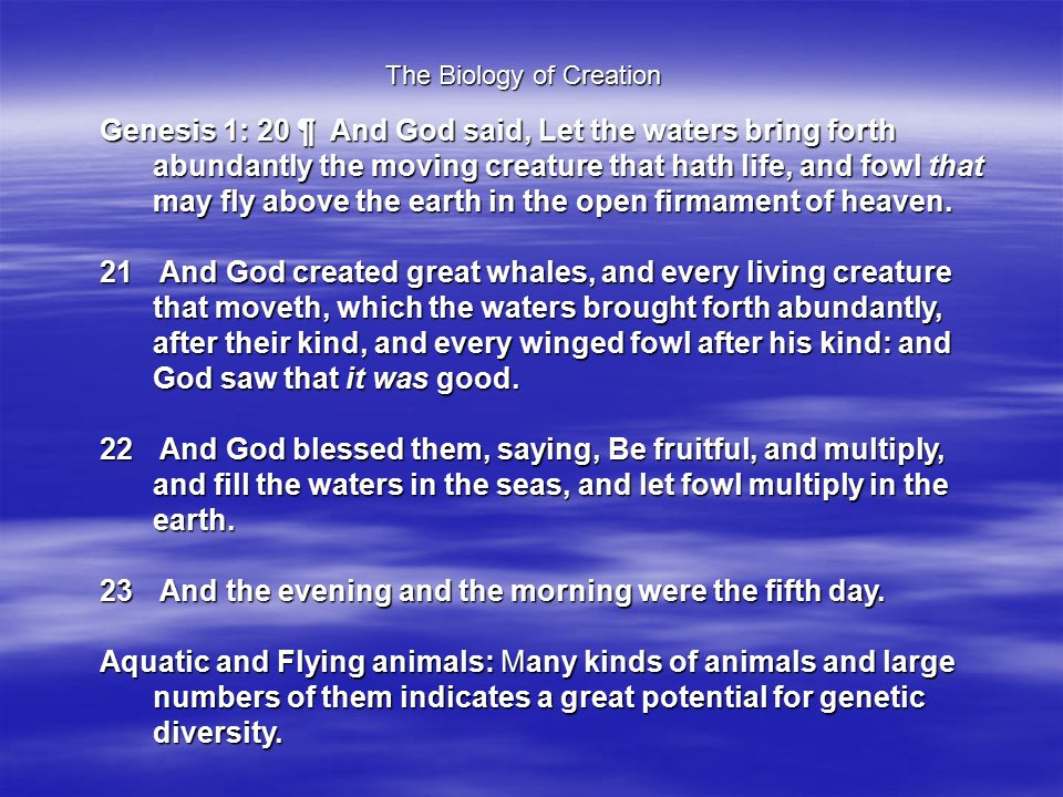 The Biology of Creation Genesis 1: 20 ¶ And God said, Let the waters bring forth abundantly the moving creature that hath life, and fowl that may fly above the earth in the open firmament of heaven.