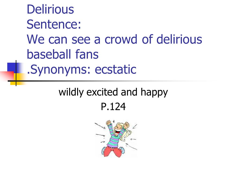 Delirious Sentence: We can see a crowd of delirious baseball fans.Synonyms: ecstatic wildly excited and happy P.124