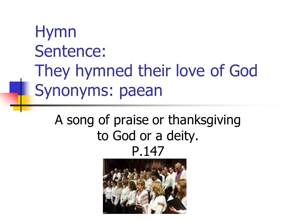 Hymn Sentence: They hymned their love of God Synonyms: paean A song of praise or thanksgiving to God or a deity.