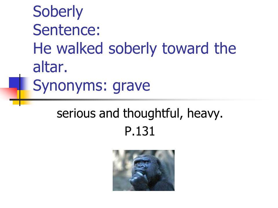 Soberly Sentence: He walked soberly toward the altar.