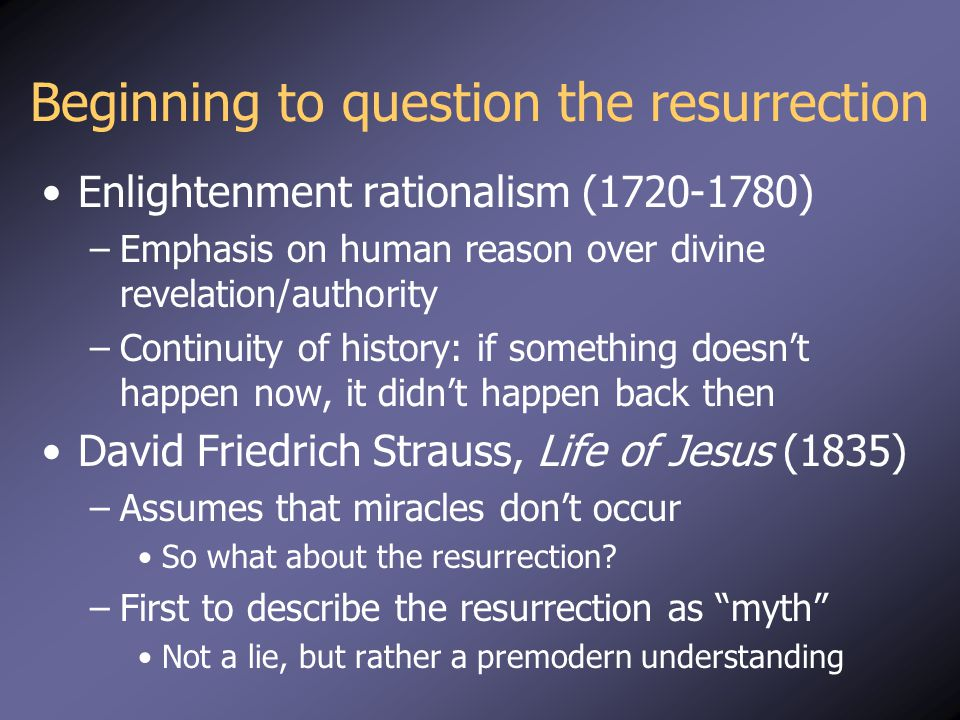 Beginning to question the resurrection Enlightenment rationalism (1720-1780) –Emphasis on human reason over divine revelation/authority –Continuity of history: if something doesn't happen now, it didn't happen back then David Friedrich Strauss, Life of Jesus (1835) –Assumes that miracles don't occur So what about the resurrection.