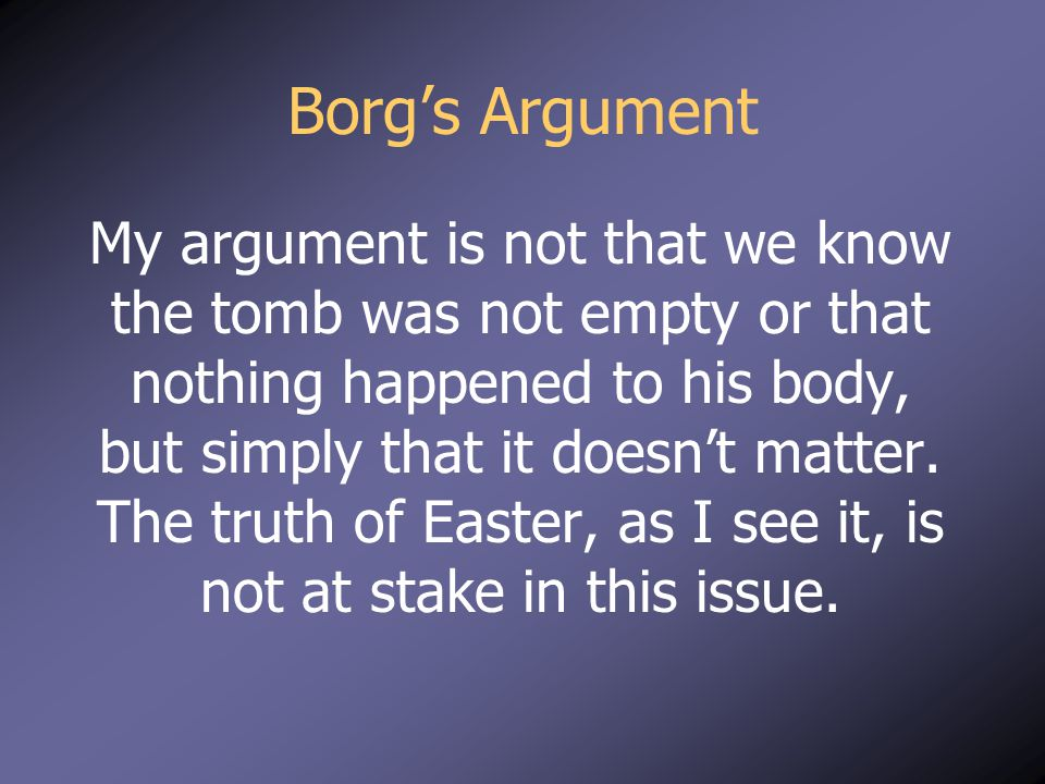 Borg's Argument My argument is not that we know the tomb was not empty or that nothing happened to his body, but simply that it doesn't matter. The tr