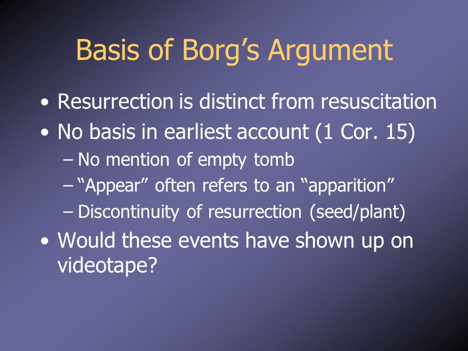 Basis of Borg's Argument Resurrection is distinct from resuscitation No basis in earliest account (1 Cor.
