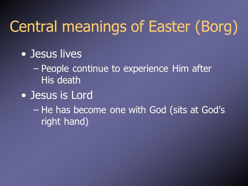 Central meanings of Easter (Borg) Jesus lives –People continue to experience Him after His death Jesus is Lord –He has become one with God (sits at God's right hand)