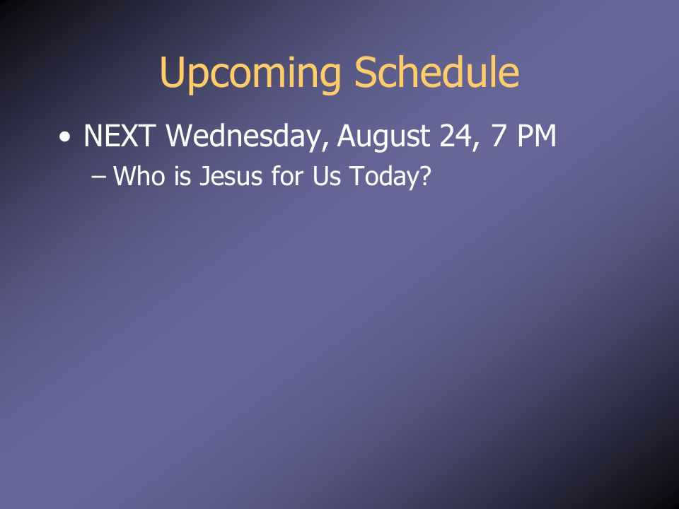 Upcoming Schedule NEXT Wednesday, August 24, 7 PM –Who is Jesus for Us Today?