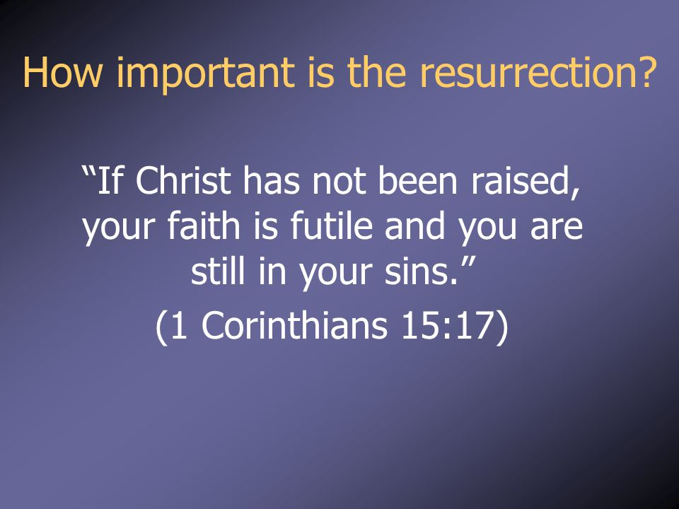 "How important is the resurrection? ""If Christ has not been raised, your faith is futile and you are still in your sins."" (1 Corinthians 15:17)"