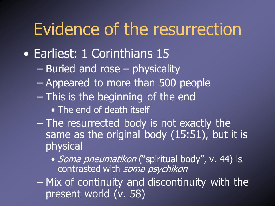 Evidence of the resurrection Earliest: 1 Corinthians 15 –Buried and rose – physicality –Appeared to more than 500 people –This is the beginning of the end The end of death itself –The resurrected body is not exactly the same as the original body (15:51), but it is physical Soma pneumatikon ( spiritual body , v.