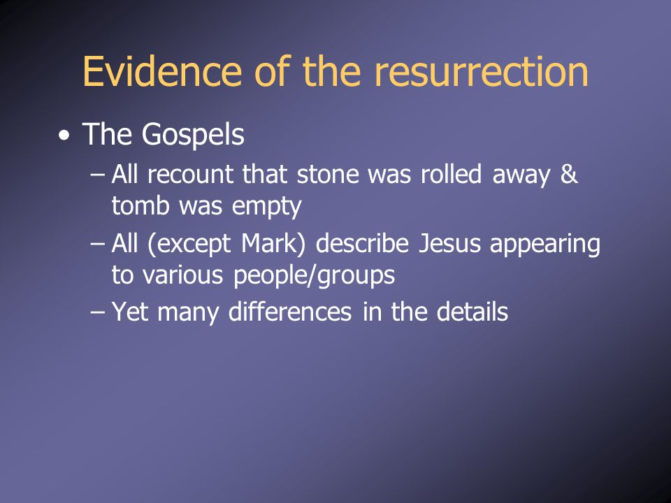 Evidence of the resurrection The Gospels –All recount that stone was rolled away & tomb was empty –All (except Mark) describe Jesus appearing to various people/groups –Yet many differences in the details