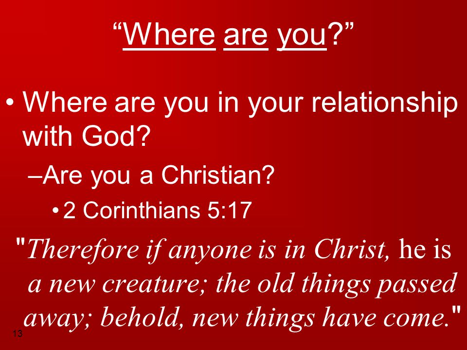 """13 """"Where are you?"""" Where are you in your relationship with God? –A–Are you a Christian? 2 Corinthians 5:17"""