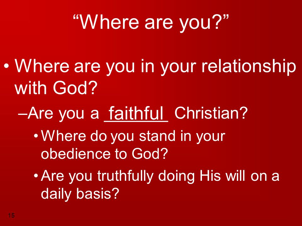 """15 """"Where are you?"""" Where are you in your relationship with God? –A–Are you a _______ Christian? Where do you stand in your obedience to God? Are you"""